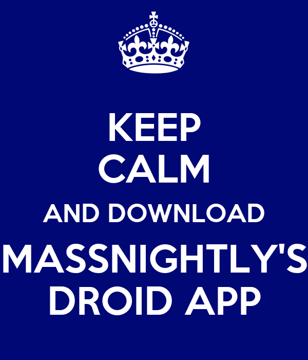 KEEP CALM AND DOWNLOAD MASSNIGHTLY'S DROID APP