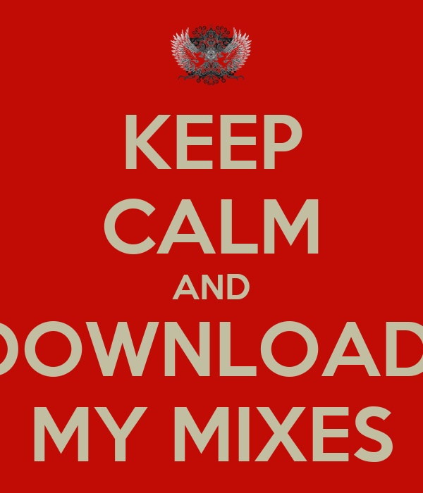 KEEP CALM AND DOWNLOAD  MY MIXES