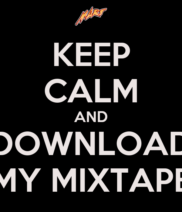 KEEP CALM AND DOWNLOAD MY MIXTAPE