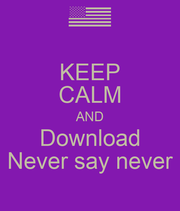 KEEP CALM AND Download Never say never