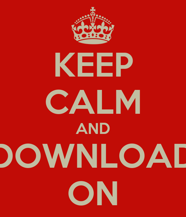 KEEP CALM AND DOWNLOAD ON