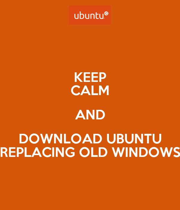 KEEP CALM AND DOWNLOAD UBUNTU REPLACING OLD WINDOWS