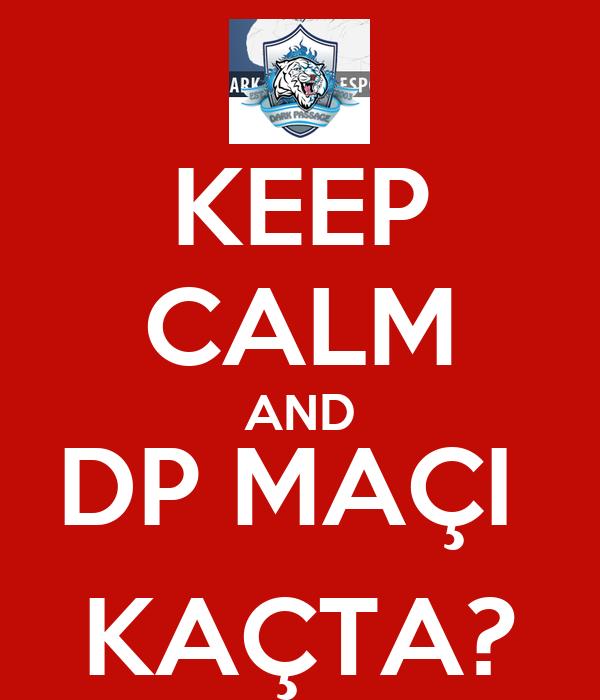 KEEP CALM AND DP MAÇI  KAÇTA?