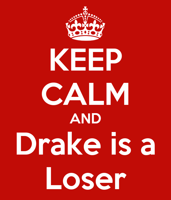KEEP CALM AND Drake is a Loser