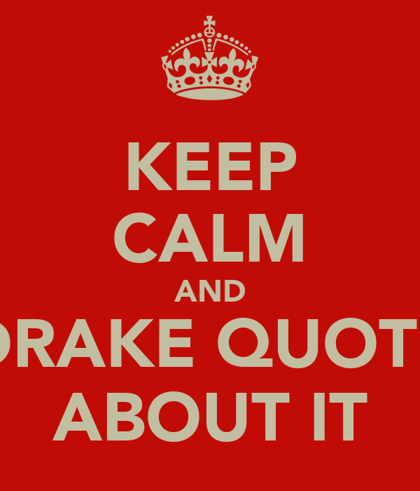 KEEP CALM AND DRAKE QUOTE ABOUT IT