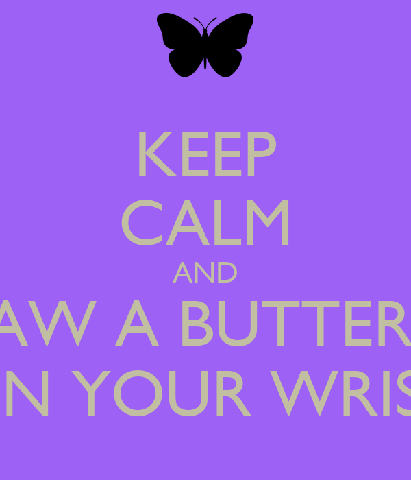 KEEP CALM AND DRAW A BUTTERFLY ON YOUR WRIST