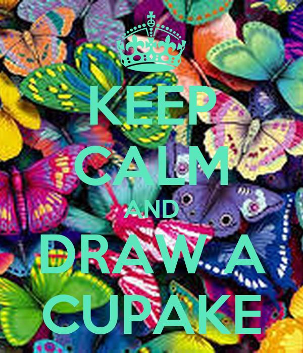 KEEP CALM AND DRAW A CUPAKE