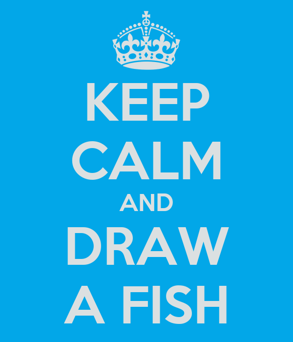 KEEP CALM AND DRAW A FISH