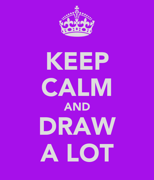 KEEP CALM AND DRAW A LOT