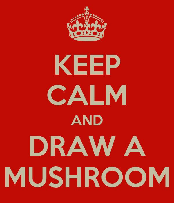 KEEP CALM AND DRAW A MUSHROOM