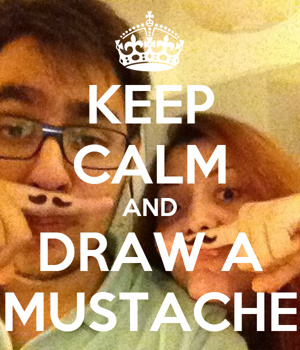 KEEP CALM AND DRAW A MUSTACHE