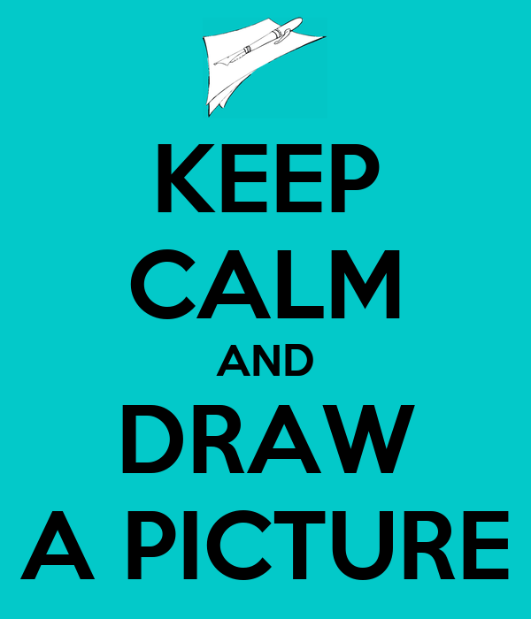 KEEP CALM AND DRAW A PICTURE