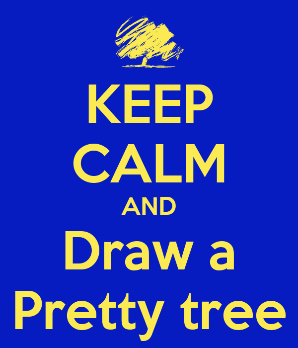 KEEP CALM AND Draw a Pretty tree