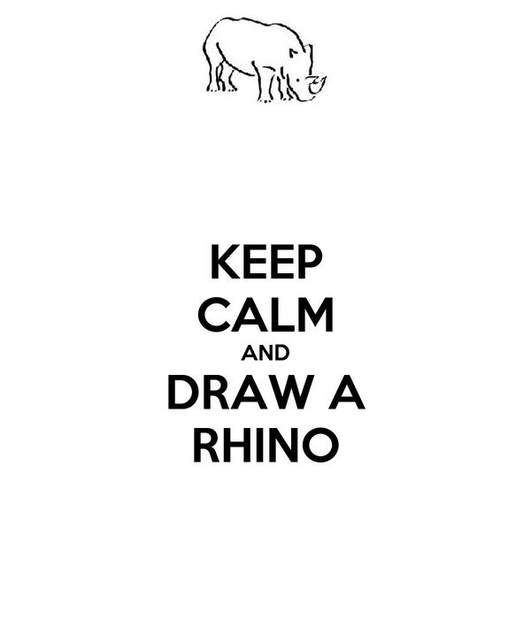 KEEP CALM AND DRAW A RHINO