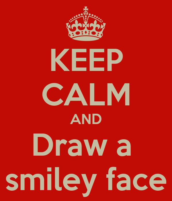 KEEP CALM AND Draw a  smiley face