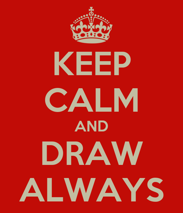KEEP CALM AND DRAW ALWAYS