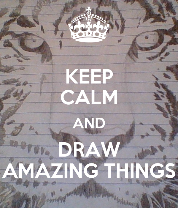 KEEP CALM AND DRAW AMAZING THINGS