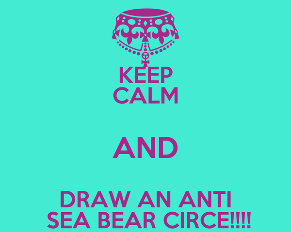 KEEP CALM AND DRAW AN ANTI  SEA BEAR CIRCE!!!!