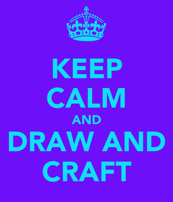 KEEP CALM AND DRAW AND CRAFT