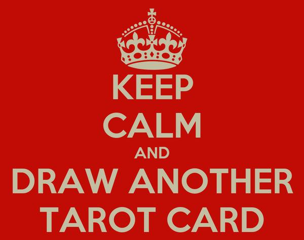 KEEP CALM AND DRAW ANOTHER TAROT CARD