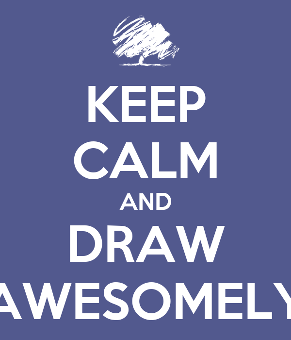 KEEP CALM AND DRAW AWESOMELY