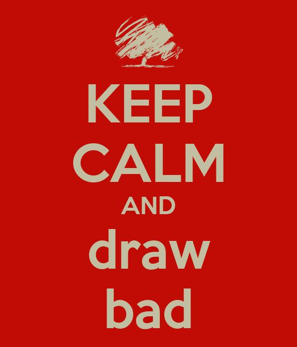 KEEP CALM AND draw bad