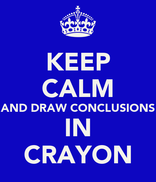 KEEP CALM AND DRAW CONCLUSIONS IN CRAYON
