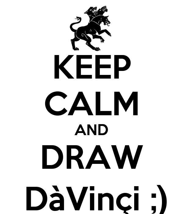 KEEP CALM AND DRAW  DàVinçi ;)