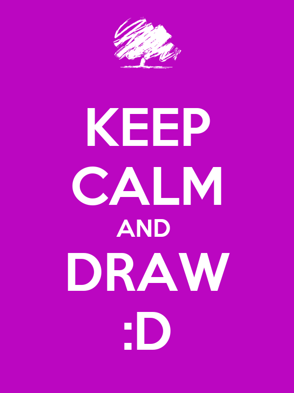 KEEP CALM AND  DRAW :D