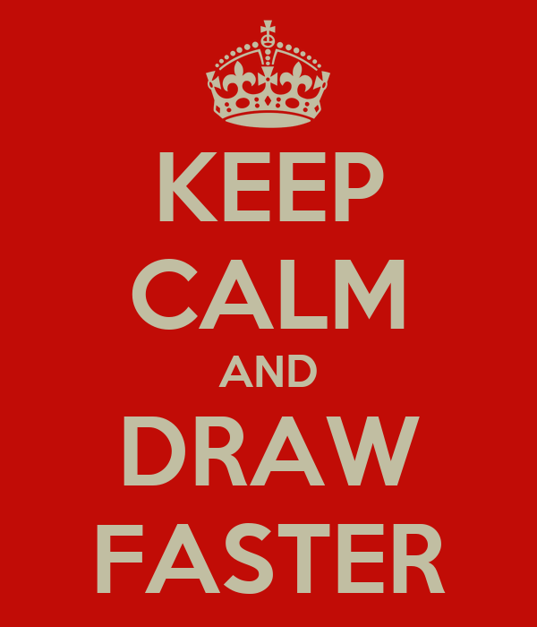 KEEP CALM AND DRAW FASTER