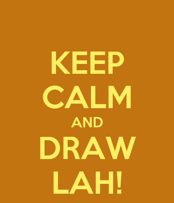 KEEP CALM AND DRAW LAH!