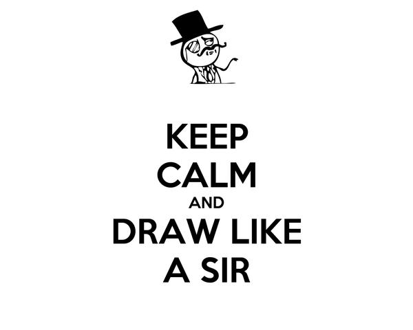 KEEP CALM AND DRAW LIKE A SIR