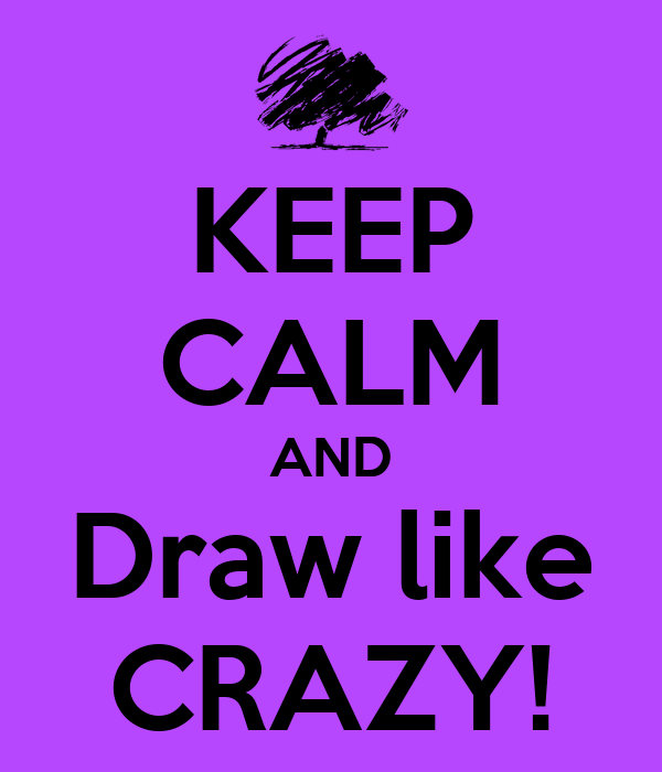 KEEP CALM AND Draw like CRAZY!