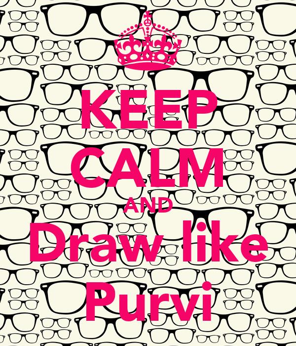 KEEP CALM AND Draw like Purvi