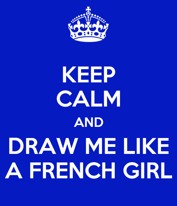 KEEP CALM AND DRAW ME LIKE A FRENCH GIRL