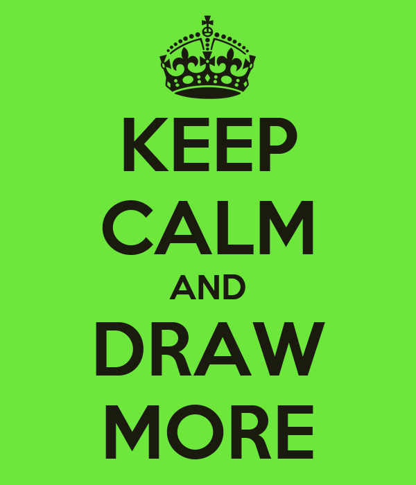KEEP CALM AND DRAW MORE