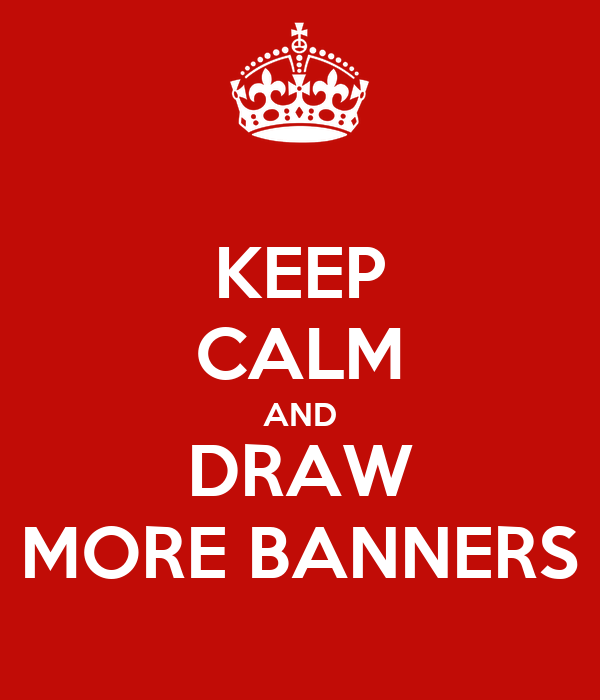 KEEP CALM AND DRAW MORE BANNERS