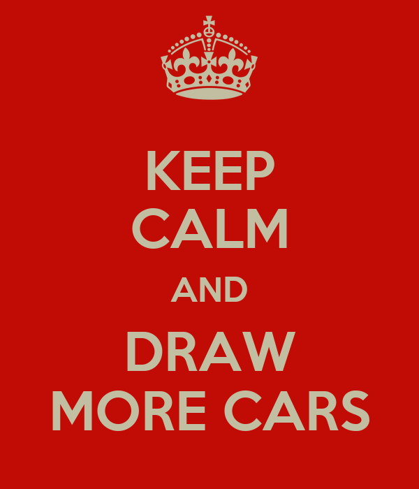 KEEP CALM AND DRAW MORE CARS
