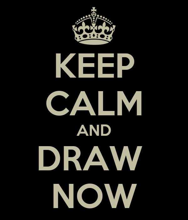 KEEP CALM AND DRAW  NOW