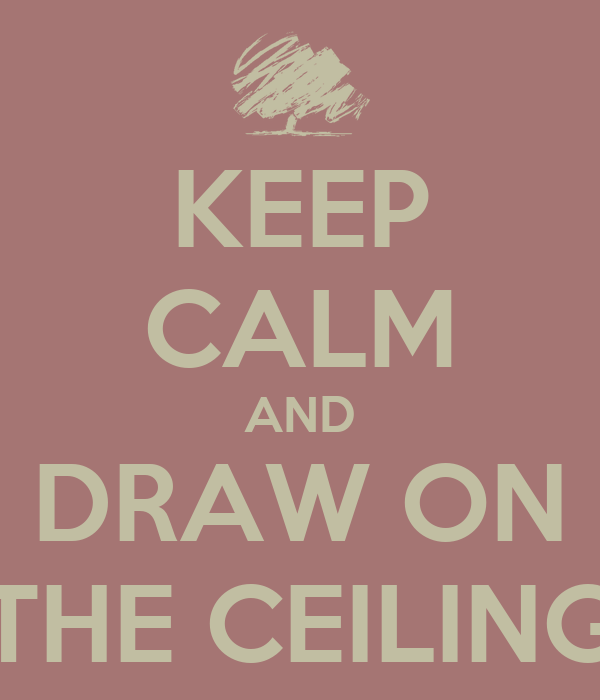 KEEP CALM AND DRAW ON THE CEILING