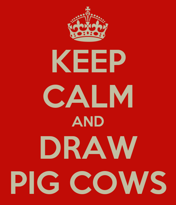 KEEP CALM AND DRAW PIG COWS