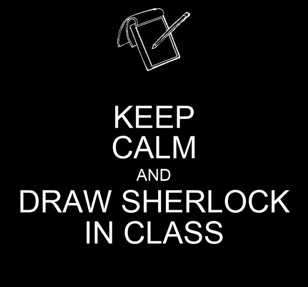 KEEP CALM AND DRAW SHERLOCK IN CLASS