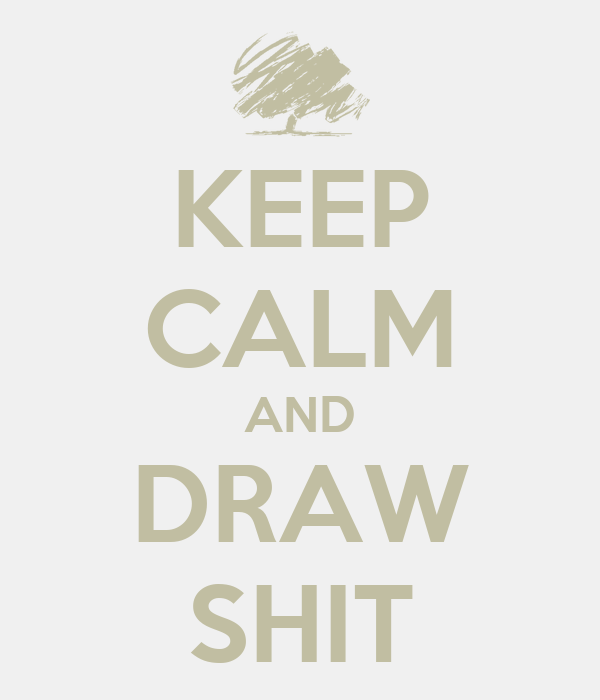 KEEP CALM AND DRAW SHIT