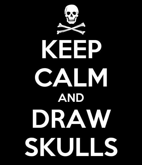 KEEP CALM AND DRAW SKULLS