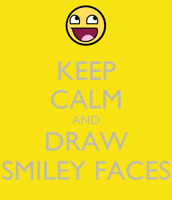 KEEP CALM AND DRAW SMILEY FACES