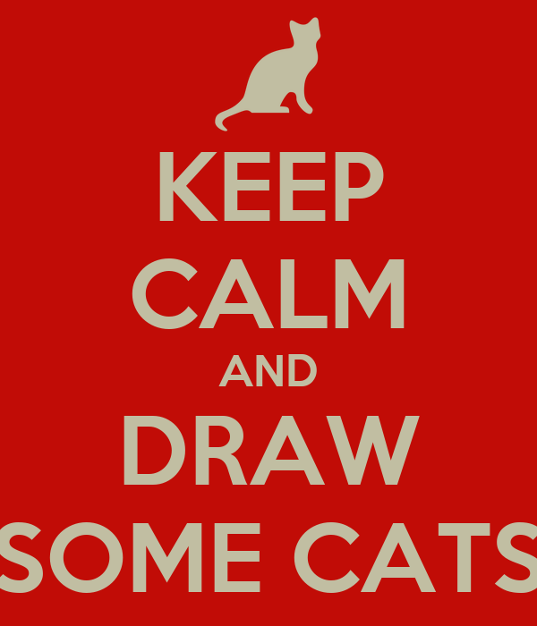KEEP CALM AND DRAW SOME CATS