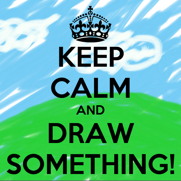 KEEP CALM AND DRAW SOMETHING!