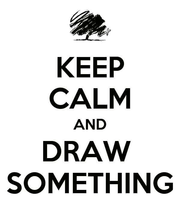 KEEP CALM AND DRAW  SOMETHING