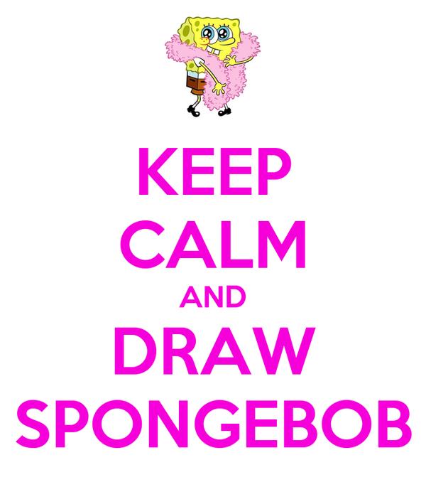 KEEP CALM AND DRAW SPONGEBOB