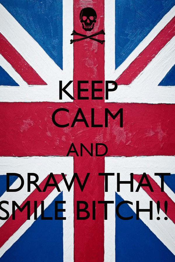 KEEP CALM AND DRAW THAT SMILE BITCH!!